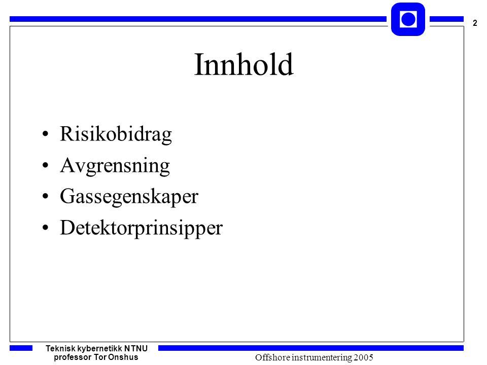 Teknisk kybernetikk NTNU professor Tor Onshus 2 Offshore instrumentering 2005 Innhold Risikobidrag Avgrensning Gassegenskaper Detektorprinsipper