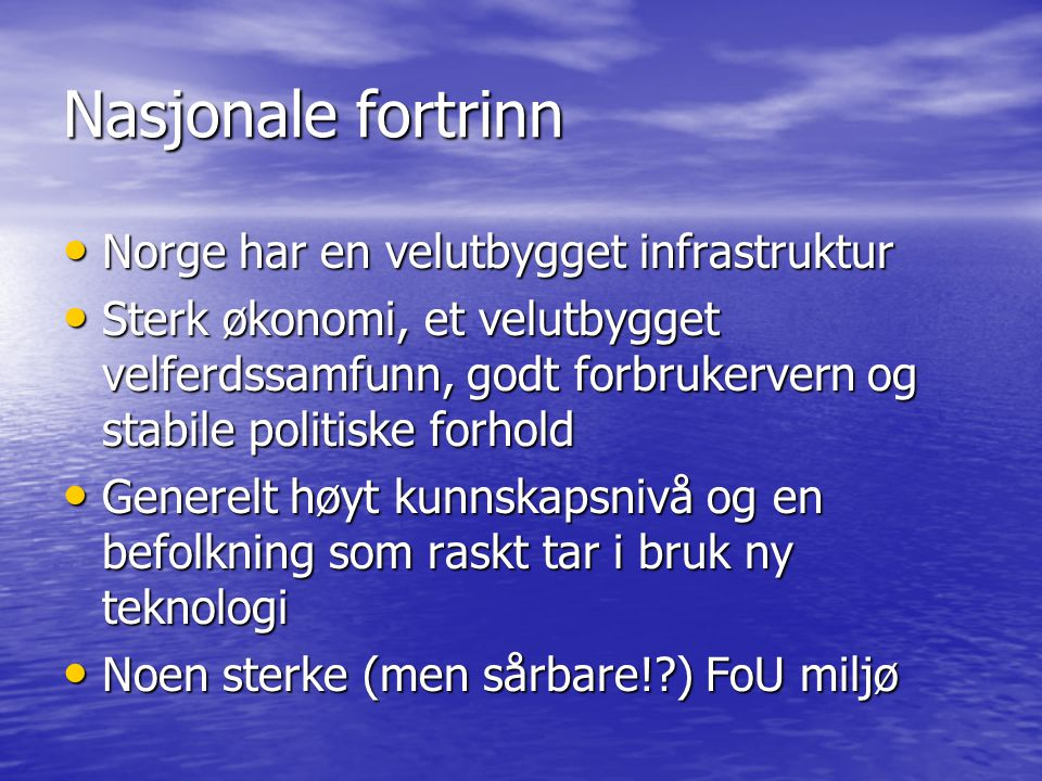 Nasjonale fortrinn Norge har en velutbygget infrastruktur Norge har en velutbygget infrastruktur Sterk økonomi, et velutbygget velferdssamfunn, godt forbrukervern og stabile politiske forhold Sterk økonomi, et velutbygget velferdssamfunn, godt forbrukervern og stabile politiske forhold Generelt høyt kunnskapsnivå og en befolkning som raskt tar i bruk ny teknologi Generelt høyt kunnskapsnivå og en befolkning som raskt tar i bruk ny teknologi Noen sterke (men sårbare!?) FoU miljø Noen sterke (men sårbare!?) FoU miljø