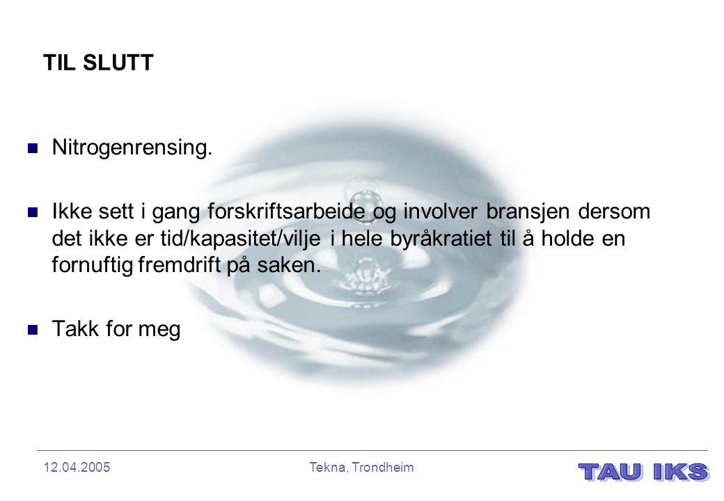 12.04.2005Tekna, Trondheim TIL SLUTT Nitrogenrensing. Ikke sett i gang forskriftsarbeide og involver bransjen dersom det ikke er tid/kapasitet/vilje i