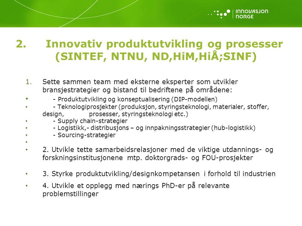 2.Innovativ produktutvikling og prosesser (SINTEF, NTNU, ND,HiM,HiÅ;SINF) 1.Sette sammen team med eksterne eksperter som utvikler bransjestrategier og