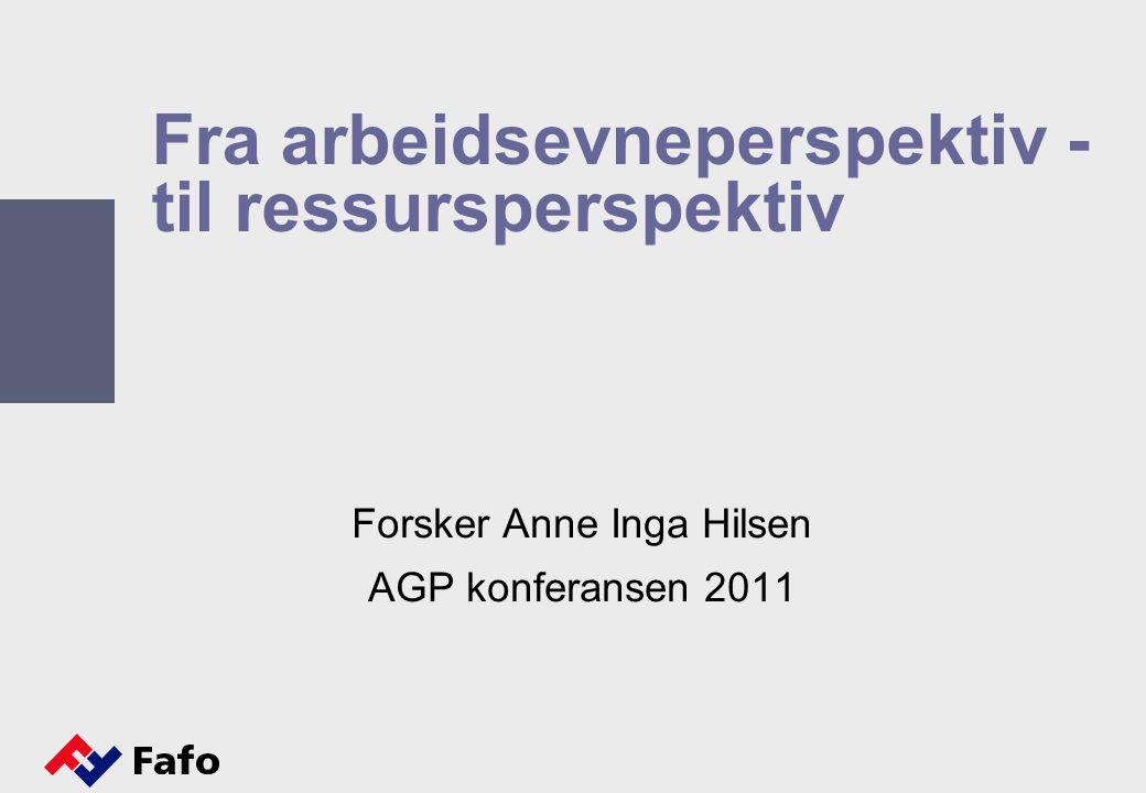 Fra arbeidsevneperspektiv - til ressursperspektiv Forsker Anne Inga Hilsen AGP konferansen 2011
