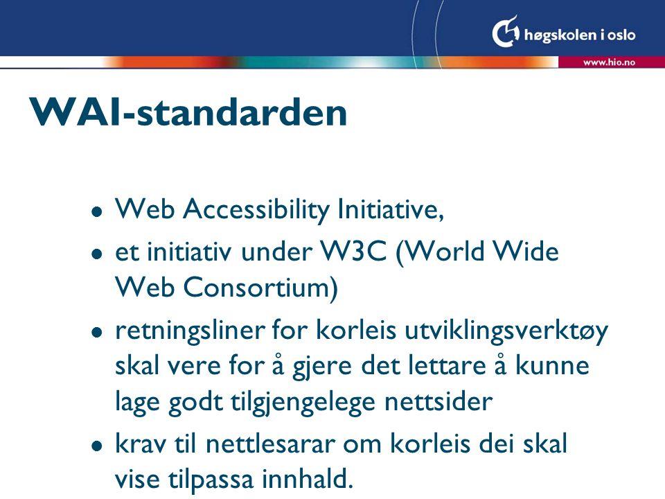 WAI-standarden l Web Accessibility Initiative, l et initiativ under W3C (World Wide Web Consortium) l retningsliner for korleis utviklingsverktøy skal vere for å gjere det lettare å kunne lage godt tilgjengelege nettsider l krav til nettlesarar om korleis dei skal vise tilpassa innhald.