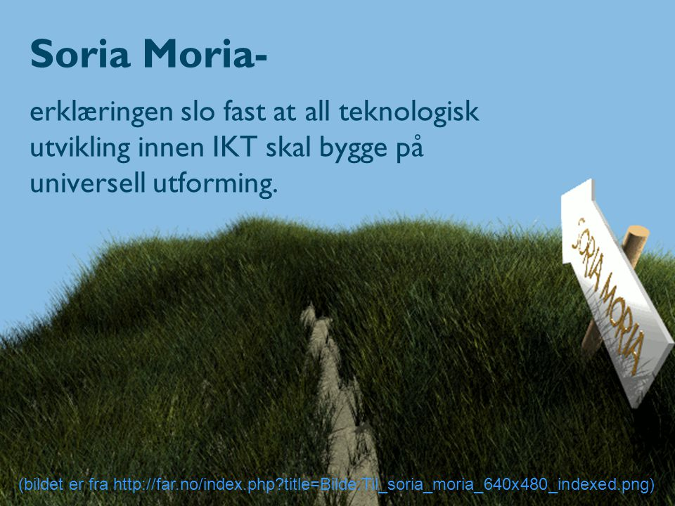 Soria Moria- erklæringen slo fast at all teknologisk utvikling innen IKT skal bygge på universell utforming. (bildet er fra http://far.no/index.php?ti