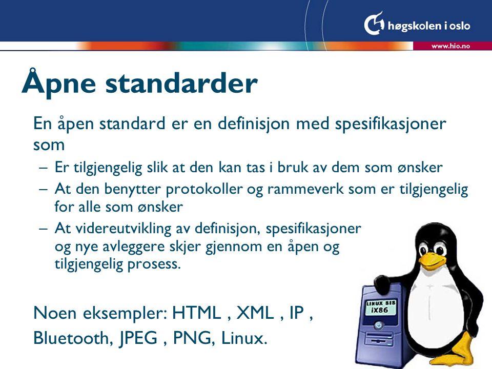 Åpne standarder En åpen standard er en definisjon med spesifikasjoner som –Er tilgjengelig slik at den kan tas i bruk av dem som ønsker –At den benytter protokoller og rammeverk som er tilgjengelig for alle som ønsker –At videreutvikling av definisjon, spesifikasjoner og nye avleggere skjer gjennom en åpen og tilgjengelig prosess.