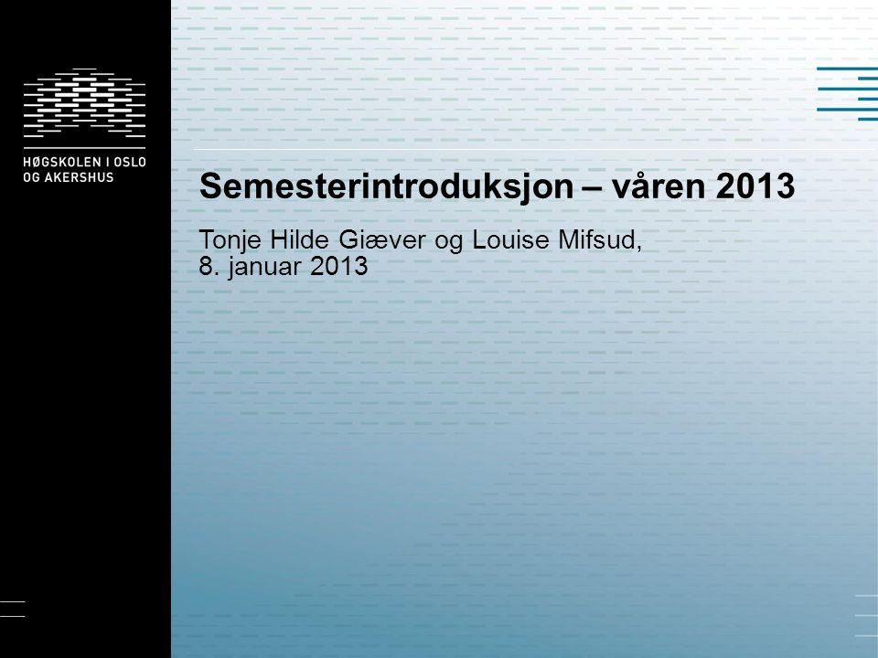 Semesterintroduksjon – våren 2013 Tonje Hilde Giæver og Louise Mifsud, 8. januar 2013
