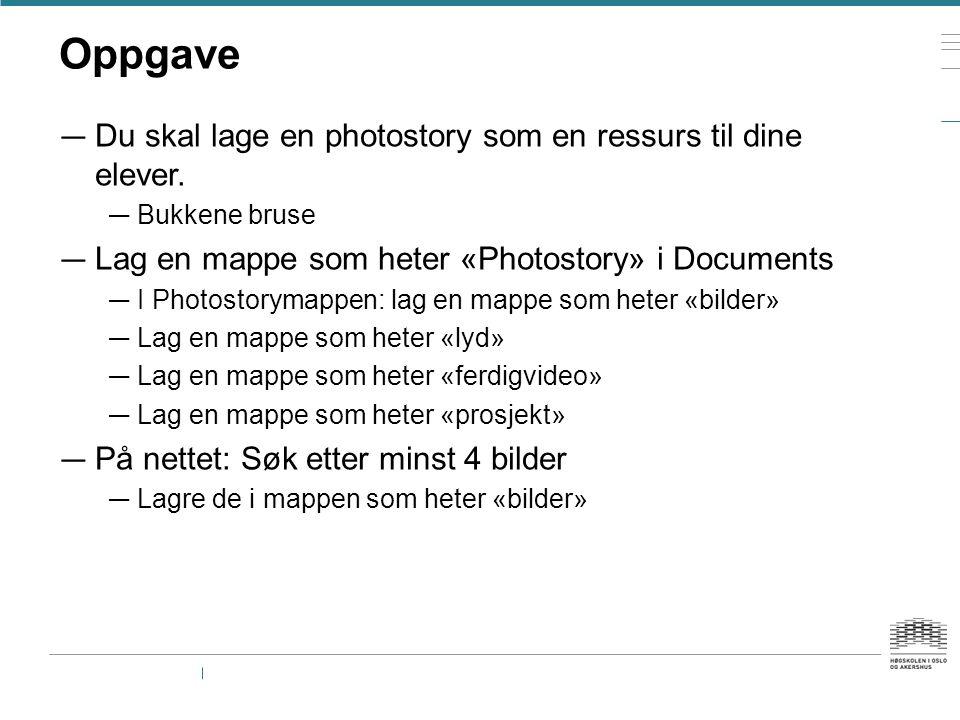 Oppgave — Du skal lage en photostory som en ressurs til dine elever. — Bukkene bruse — Lag en mappe som heter «Photostory» i Documents — I Photostorym