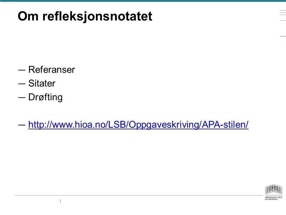 Om refleksjonsnotatet — Referanser — Sitater — Drøfting — http://www.hioa.no/LSB/Oppgaveskriving/APA-stilen/ http://www.hioa.no/LSB/Oppgaveskriving/APA-stilen/