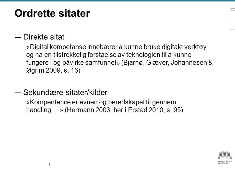 Ordrette sitater — Direkte sitat «Digital kompetanse innebærer å kunne bruke digitale verktøy og ha en tilstrekkelig forståelse av teknologien til å kunne fungere i og påvirke samfunnet» (Bjarnø, Giæver, Johannesen & Øgrim 2009, s.