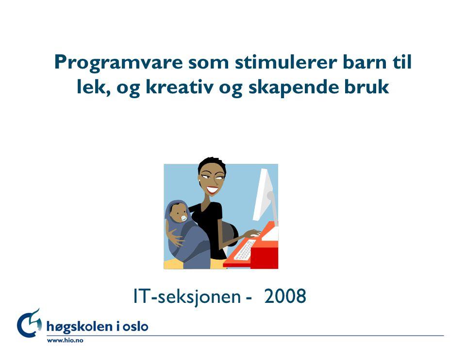 Høgskolen i Oslo Programvare som stimulerer barn til lek, og kreativ og skapende bruk IT-seksjonen - 2008