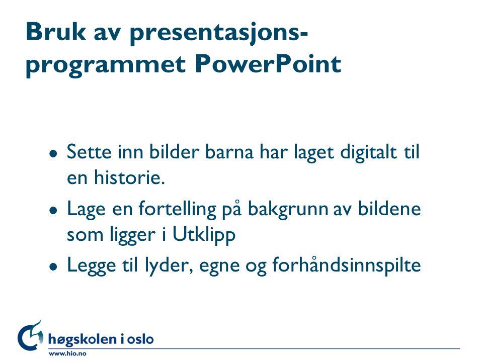Bruk av presentasjons- programmet PowerPoint l Sette inn bilder barna har laget digitalt til en historie. l Lage en fortelling på bakgrunn av bildene