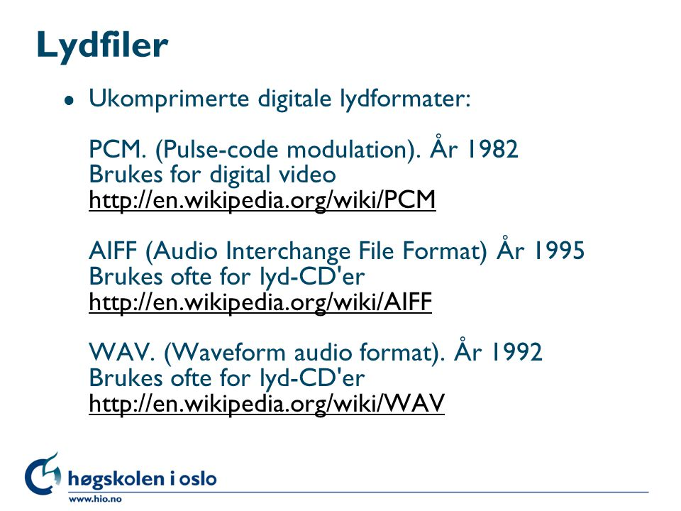 Lydfiler l Ukomprimerte digitale lydformater: PCM. (Pulse-code modulation). År 1982 Brukes for digital video http://en.wikipedia.org/wiki/PCM AIFF (Au