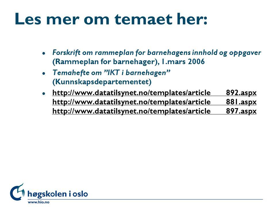 Les mer om temaet her: l Forskrift om rammeplan for barnehagens innhold og oppgaver (Rammeplan for barnehager), 1.mars 2006 l Temahefte om IKT i barnehagen (Kunnskapsdepartementet) l http://www.datatilsynet.no/templates/article____892.aspx http://www.datatilsynet.no/templates/article____881.aspx http://www.datatilsynet.no/templates/article____897.aspx http://www.datatilsynet.no/templates/article____892.aspx http://www.datatilsynet.no/templates/article____881.aspx http://www.datatilsynet.no/templates/article____897.aspx