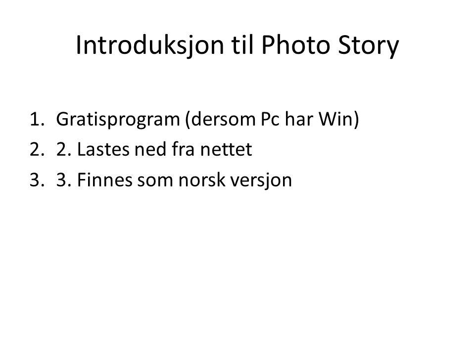 Introduksjon til Photo Story 1.Gratisprogram (dersom Pc har Win) 2.2. Lastes ned fra nettet 3.3. Finnes som norsk versjon