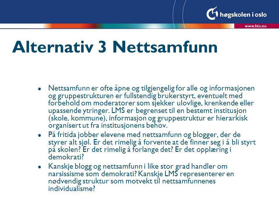 Alternativ 3 Nettsamfunn l Nettsamfunn er ofte åpne og tilgjengelig for alle og informasjonen og gruppestrukturen er fullstendig brukerstyrt, eventuelt med forbehold om moderatorer som sjekker ulovlige, krenkende eller upassende ytringer.