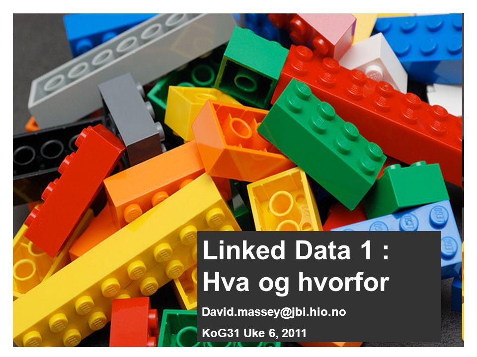 Linked Data 1 : Hva og hvorfor David.massey@jbi.hio.no KoG31 Uke 6, 2011