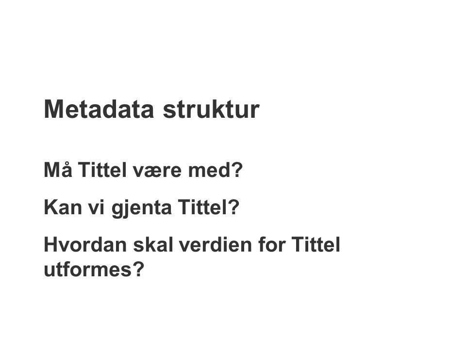 Metadata struktur Må Tittel være med. Kan vi gjenta Tittel.