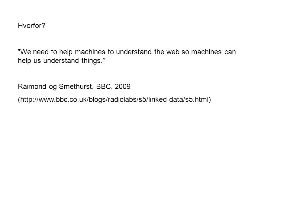 "Hvorfor? ""We need to help machines to understand the web so machines can help us understand things."" Raimond og Smethurst, BBC, 2009 (http://www.bbc.c"