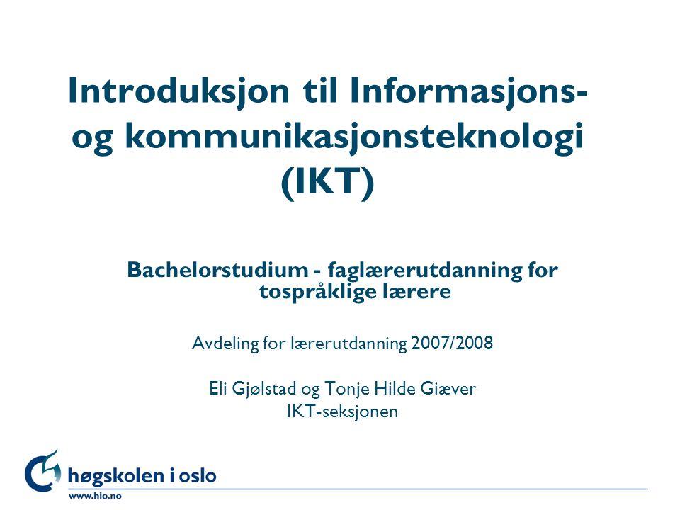 Høgskolen i Oslo Introduksjon til Informasjons- og kommunikasjonsteknologi (IKT) Bachelorstudium - faglærerutdanning for tospråklige lærere Avdeling for lærerutdanning 2007/2008 Eli Gjølstad og Tonje Hilde Giæver IKT-seksjonen