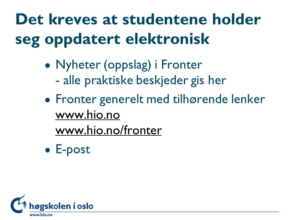 Det kreves at studentene holder seg oppdatert elektronisk l Nyheter (oppslag) i Fronter - alle praktiske beskjeder gis her l Fronter generelt med tilhørende lenker www.hio.no www.hio.no/fronter www.hio.no www.hio.no/fronter l E-post
