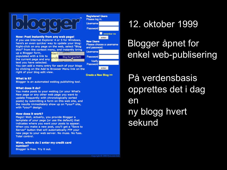 12. oktober 1999 Blogger åpnet for enkel web-publisering På verdensbasis opprettes det i dag en ny blogg hvert sekund