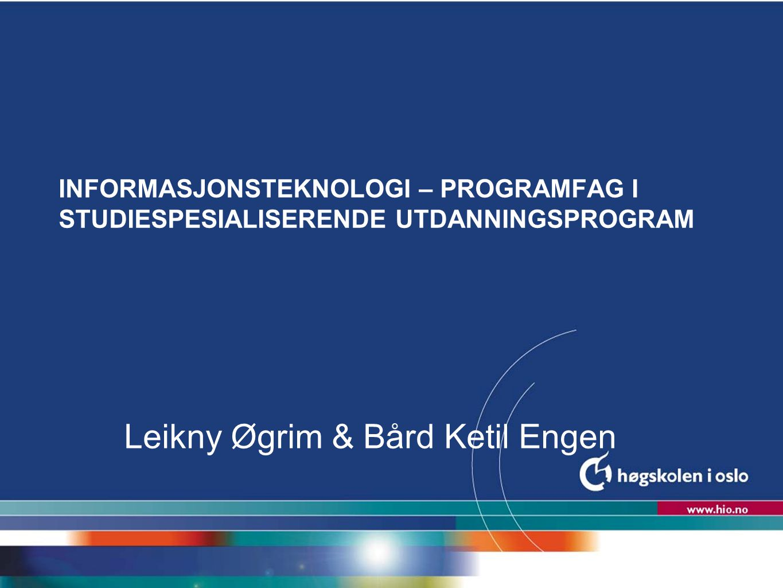 Høgskolen i Oslo INFORMASJONSTEKNOLOGI – PROGRAMFAG I STUDIESPESIALISERENDE UTDANNINGSPROGRAM Leikny Øgrim & Bård Ketil Engen