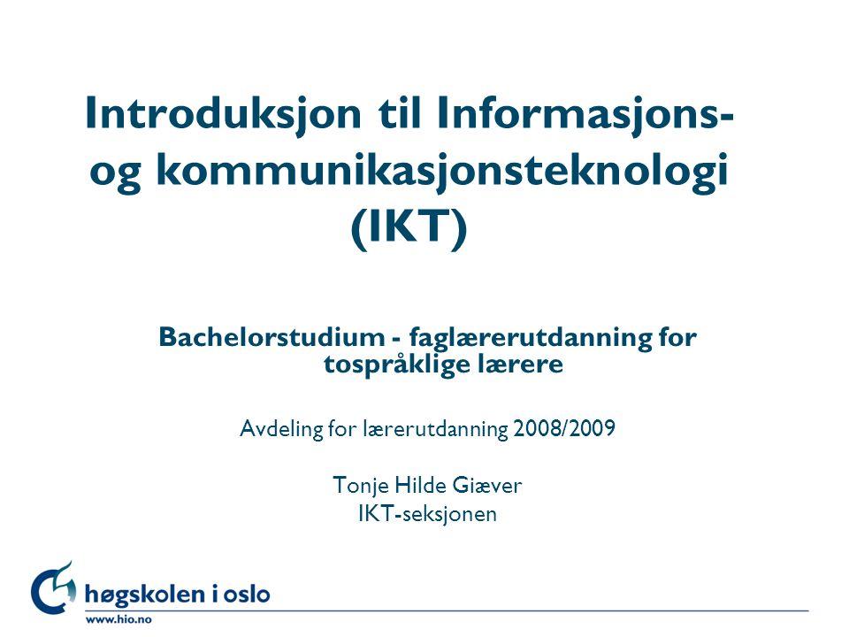 Høgskolen i Oslo Introduksjon til Informasjons- og kommunikasjonsteknologi (IKT) Bachelorstudium - faglærerutdanning for tospråklige lærere Avdeling for lærerutdanning 2008/2009 Tonje Hilde Giæver IKT-seksjonen