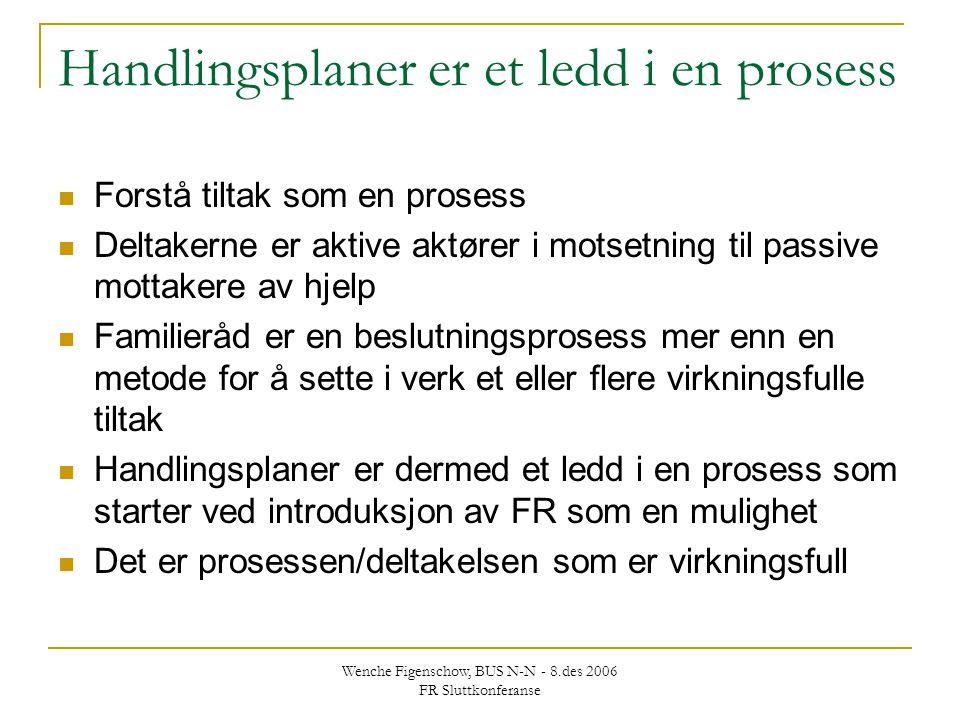 Wenche Figenschow, BUS N-N - 8.des 2006 FR Sluttkonferanse Handlingsplaner er et ledd i en prosess Forstå tiltak som en prosess Deltakerne er aktive a