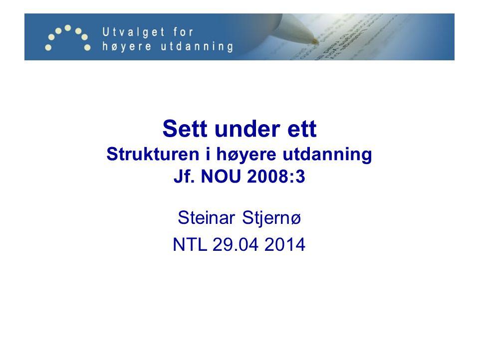 Sett under ett Strukturen i høyere utdanning Jf. NOU 2008:3 Steinar Stjernø NTL 29.04 2014