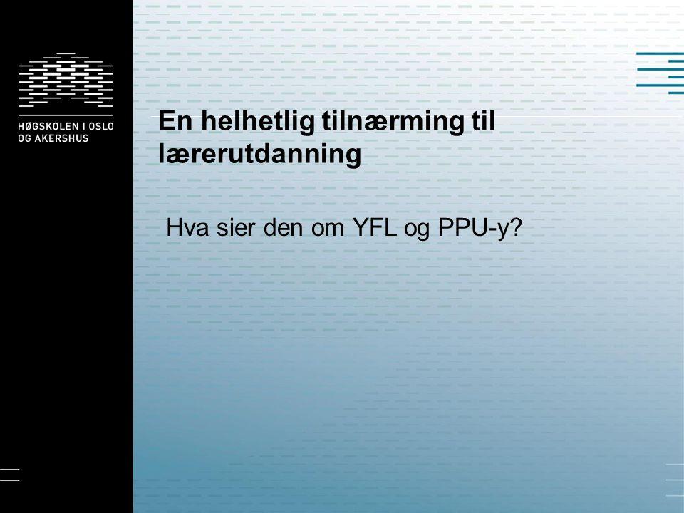 En helhetlig tilnærming til lærerutdanning Hva sier den om YFL og PPU-y?