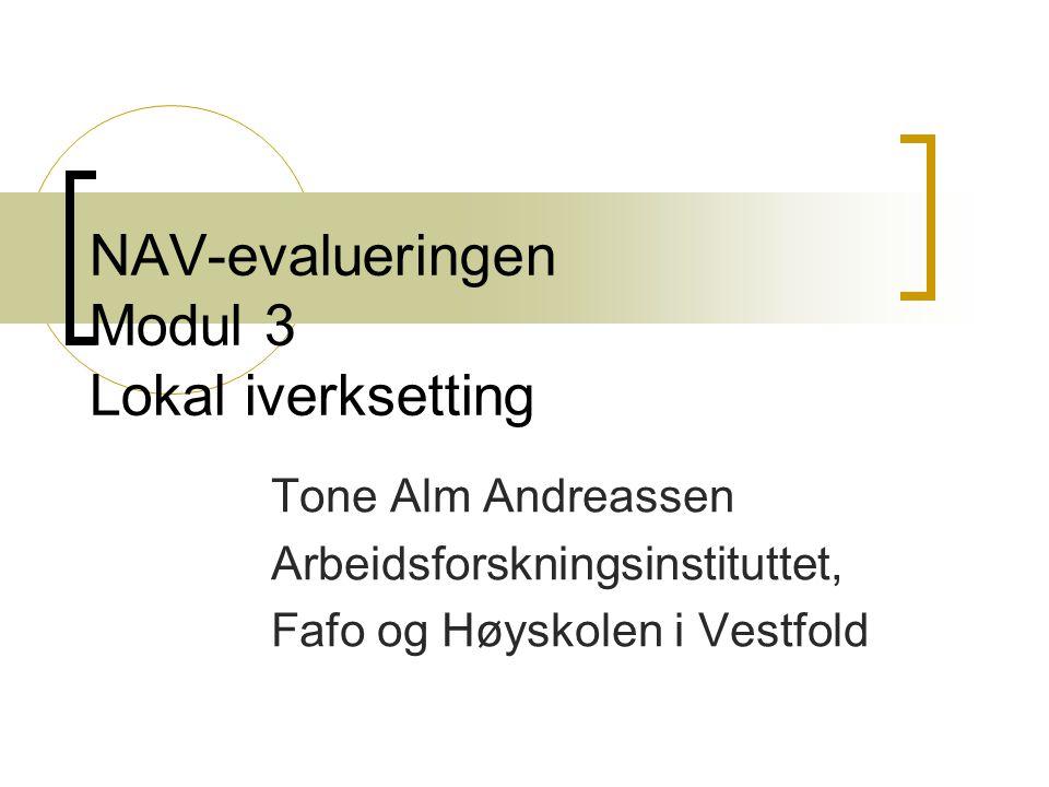 NAV-evalueringen Modul 3 Lokal iverksetting Tone Alm Andreassen Arbeidsforskningsinstituttet, Fafo og Høyskolen i Vestfold
