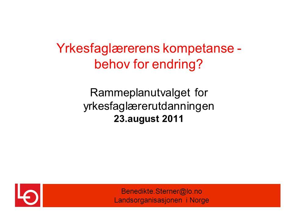 Yrkesfaglærerens kompetanse - behov for endring? Rammeplanutvalget for yrkesfaglærerutdanningen 23.august 2011 Benedikte.Sterner@lo.no Landsorganisasj