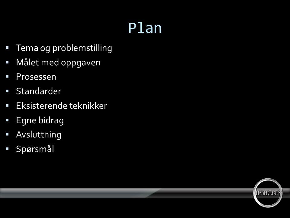 Plan  Tema og problemstilling  Målet med oppgaven  Prosessen  Standarder  Eksisterende teknikker  Egne bidrag  Avsluttning  Spørsmål
