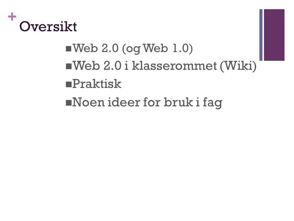 + Oversikt Web 2.0 (og Web 1.0) Web 2.0 i klasserommet (Wiki) Praktisk Noen ideer for bruk i fag