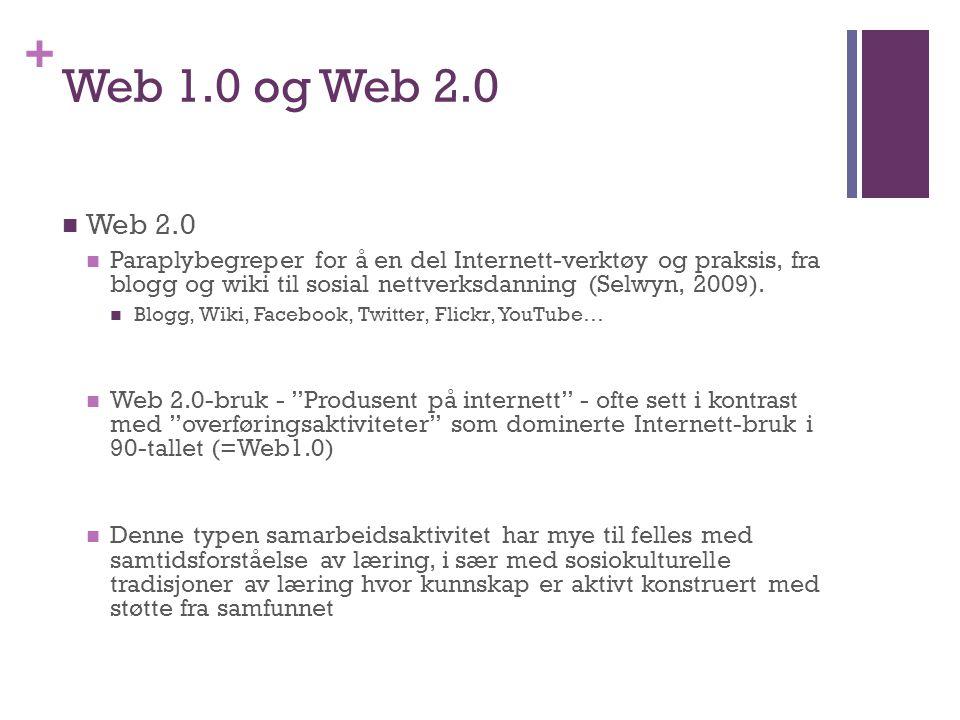 + Web 1.0 og Web 2.0 Web 2.0 Paraplybegreper for å en del Internett-verktøy og praksis, fra blogg og wiki til sosial nettverksdanning (Selwyn, 2009).