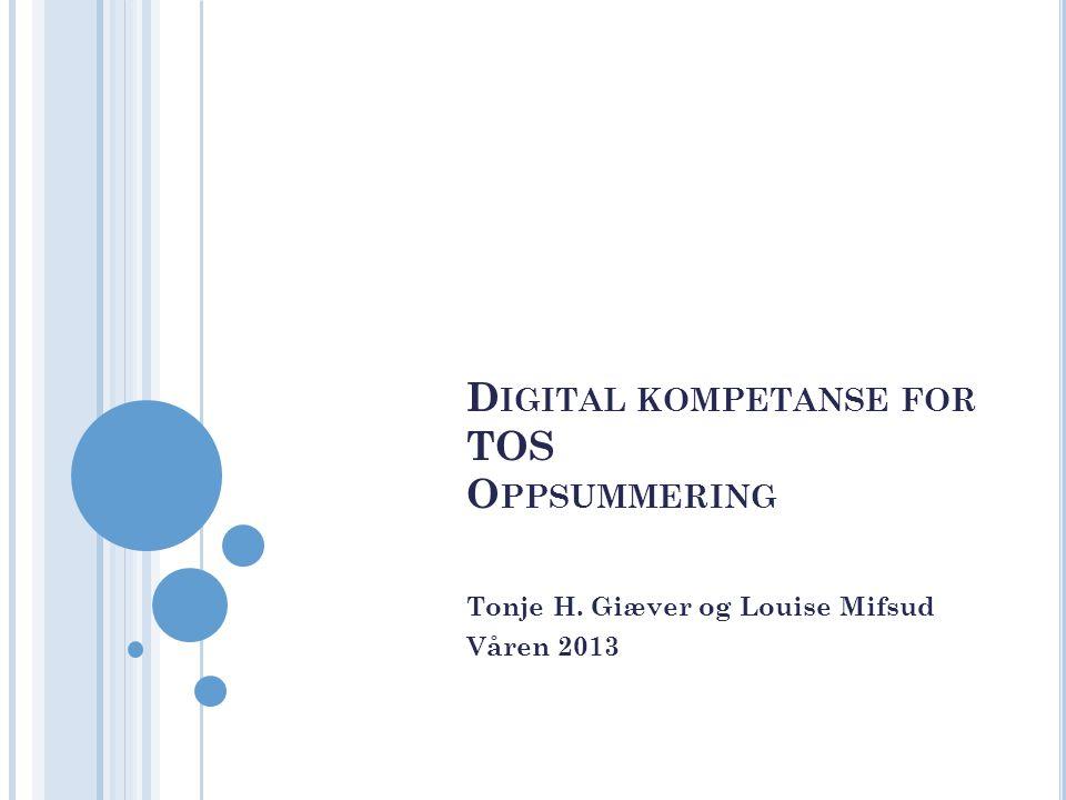 D IGITAL KOMPETANSE FOR TOS O PPSUMMERING Tonje H. Giæver og Louise Mifsud Våren 2013