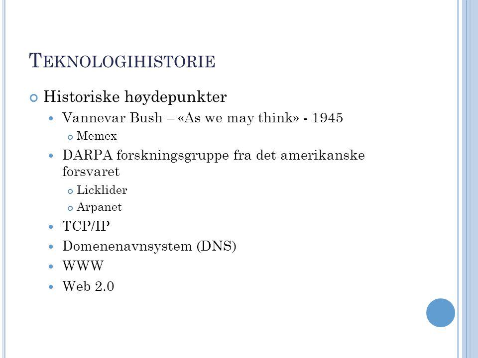 T EKNOLOGIHISTORIE Historiske høydepunkter Vannevar Bush – «As we may think» - 1945 Memex DARPA forskningsgruppe fra det amerikanske forsvaret Licklider Arpanet TCP/IP Domenenavnsystem (DNS) WWW Web 2.0