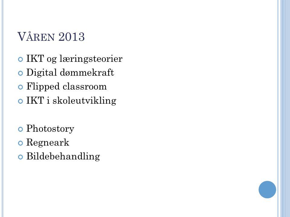 V ÅREN 2013 IKT og læringsteorier Digital dømmekraft Flipped classroom IKT i skoleutvikling Photostory Regneark Bildebehandling