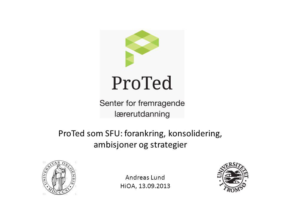 Andreas Lund HiOA, 13.09.2013 ProTed som SFU: forankring, konsolidering, ambisjoner og strategier