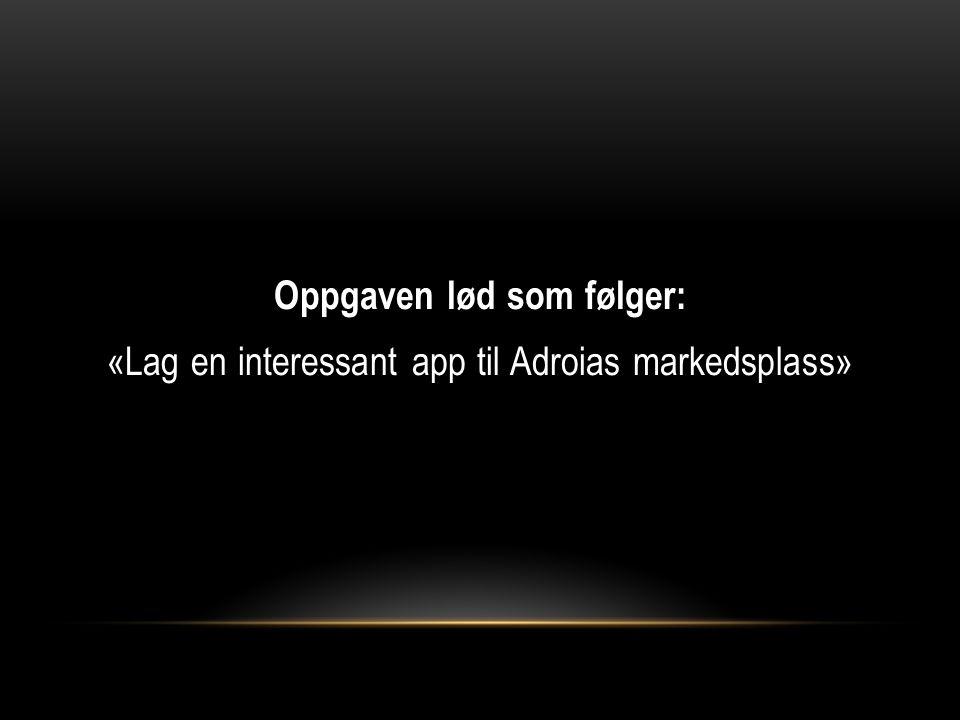 Oppgaven lød som følger: «Lag en interessant app til Adroias markedsplass»