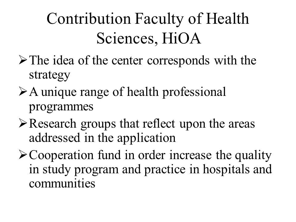 Contribution Faculty of Health Sciences, HiOA  The idea of the center corresponds with the strategy  A unique range of health professional programmes  Research groups that reflect upon the areas addressed in the application  Cooperation fund in order increase the quality in study program and practice in hospitals and communities
