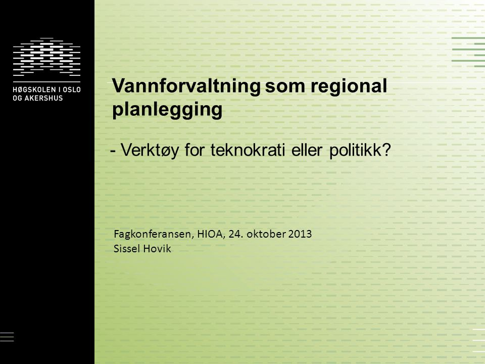 Vannforvaltning som regional planlegging - Verktøy for teknokrati eller politikk? Fagkonferansen, HIOA, 24. oktober 2013 Sissel Hovik