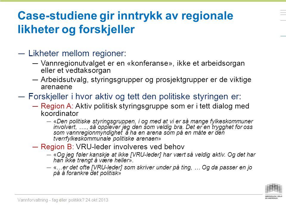 Case-studiene gir inntrykk av regionale likheter og forskjeller — Likheter mellom regioner: — Vannregionutvalget er en «konferanse», ikke et arbeidsor