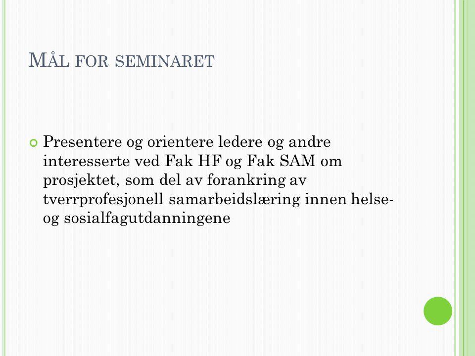 M ÅL FOR SEMINARET Presentere og orientere ledere og andre interesserte ved Fak HF og Fak SAM om prosjektet, som del av forankring av tverrprofesjonel