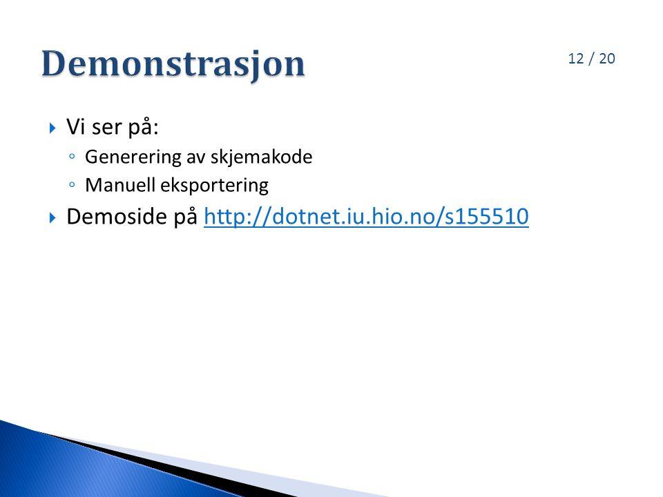 12 / 20  Vi ser på: ◦ Generering av skjemakode ◦ Manuell eksportering  Demoside på http://dotnet.iu.hio.no/s155510http://dotnet.iu.hio.no/s155510