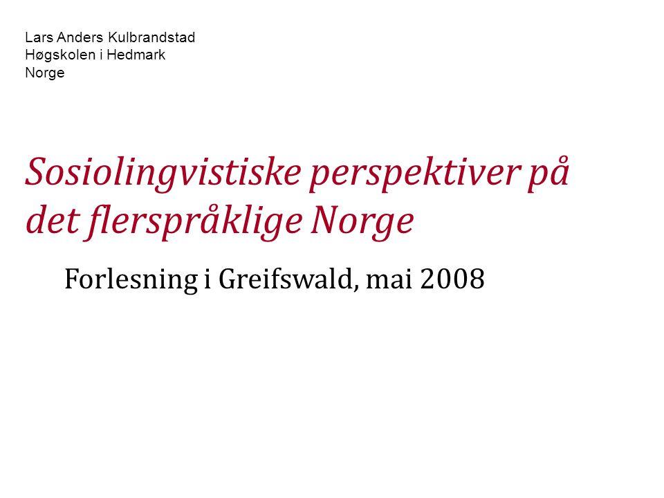 Lars Anders Kulbrandstad Høgskolen i Hedmark Norge Sosiolingvistiske perspektiver på det flerspråklige Norge Forlesning i Greifswald, mai 2008