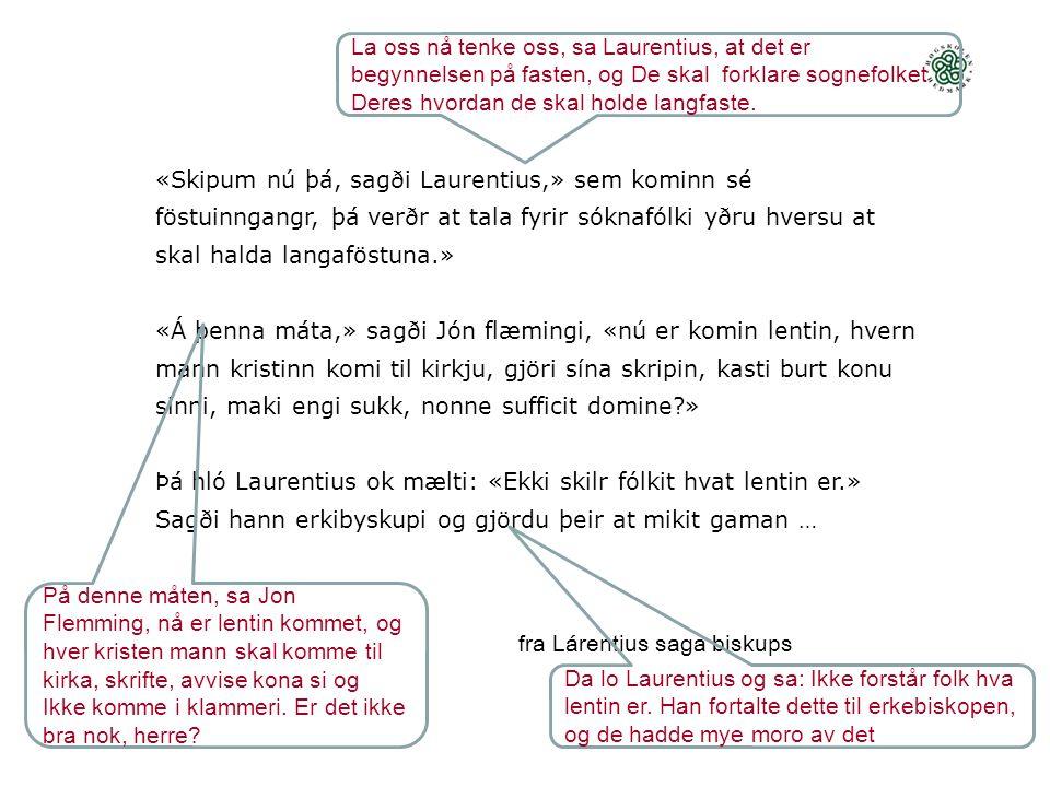 «Skipum nú þá, sagði Laurentius,» sem kominn sé föstuinngangr, þá verðr at tala fyrir sóknafólki yðru hversu at skal halda langaföstuna.» «Á þenna máta,» sagði Jón flæmingi, «nú er komin lentin, hvern mann kristinn komi til kirkju, gjöri sína skripin, kasti burt konu sinni, maki engi sukk, nonne sufficit domine?» Þá hló Laurentius ok mælti: «Ekki skilr fólkit hvat lentin er.» Sagði hann erkibyskupi og gjördu þeir at mikit gaman … fra Lárentius saga biskups La oss nå tenke oss, sa Laurentius, at det er begynnelsen på fasten, og De skal forklare sognefolket Deres hvordan de skal holde langfaste.