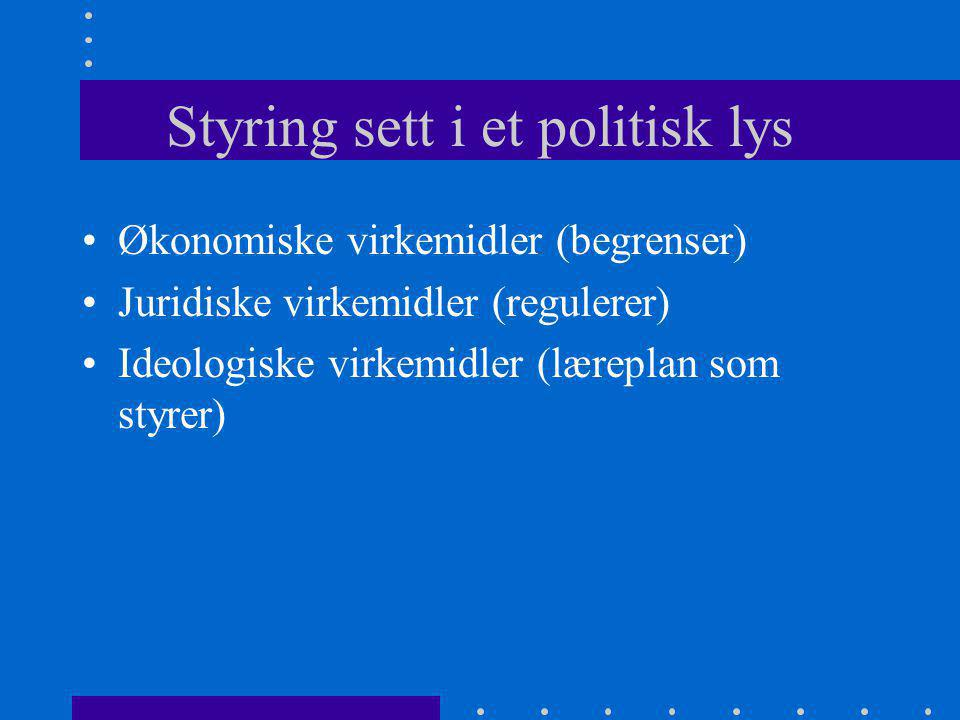 Styring sett i et politisk lys Økonomiske virkemidler (begrenser) Juridiske virkemidler (regulerer) Ideologiske virkemidler (læreplan som styrer)