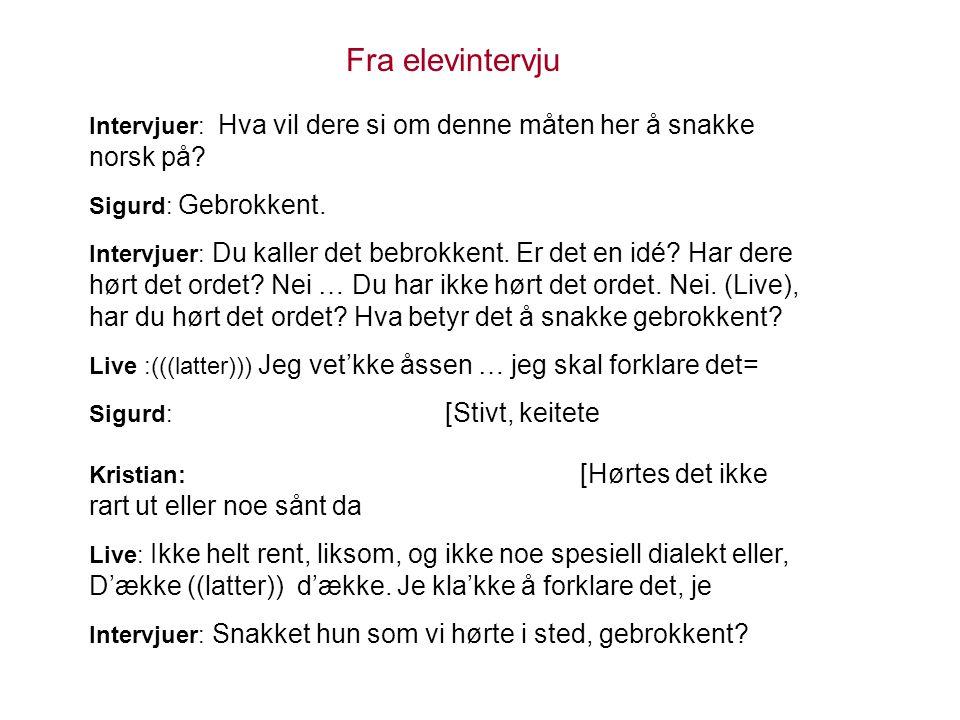Fra elevintervju Intervjuer: Hva vil dere si om denne måten her å snakke norsk på? Sigurd: Gebrokkent. Intervjuer: Du kaller det bebrokkent. Er det en