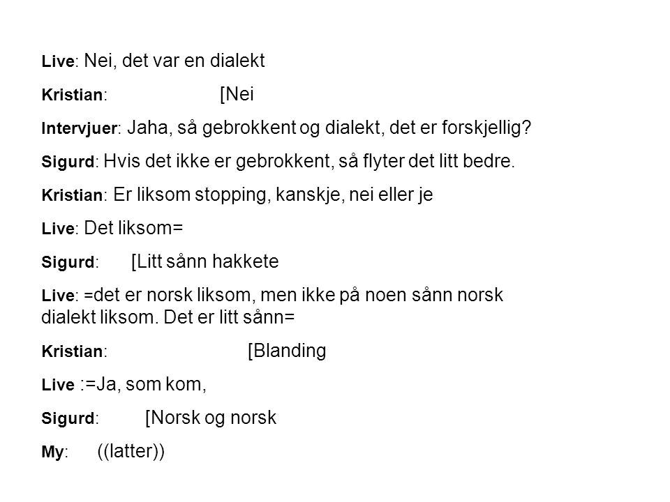 Live: Nei, det var en dialekt Kristian: [Nei Intervjuer: Jaha, så gebrokkent og dialekt, det er forskjellig? Sigurd: Hvis det ikke er gebrokkent, så f