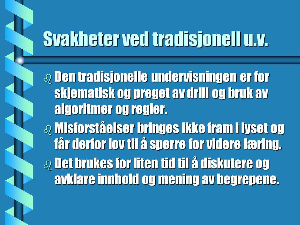 Svakheter ved tradisjonell u.v. b Den tradisjonelle undervisningen er for skjematisk og preget av drill og bruk av algoritmer og regler. b Misforståel